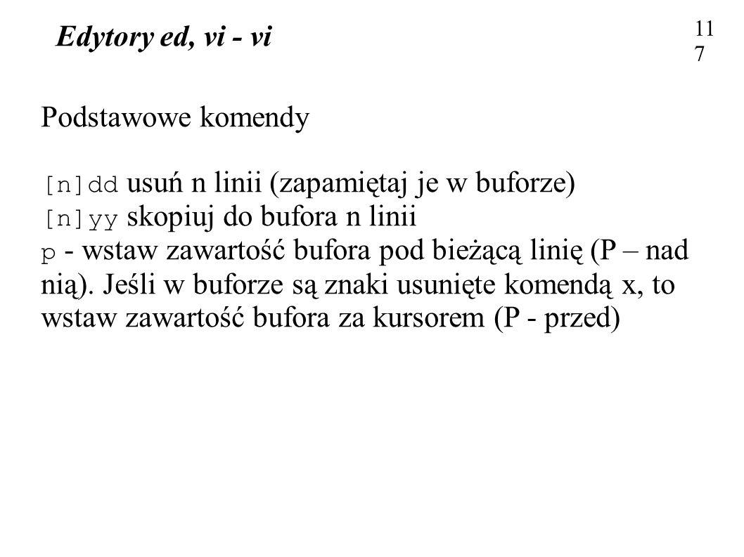 Edytory ed, vi - vi 117 Podstawowe komendy [n]dd usuń n linii (zapamiętaj je w buforze) [n]yy skopiuj do bufora n linii p - wstaw zawartość bufora pod