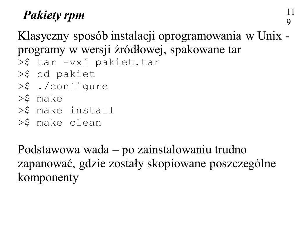 Pakiety rpm 119 Klasyczny sposób instalacji oprogramowania w Unix - programy w wersji źródłowej, spakowane tar >$ tar -vxf pakiet.tar >$ cd pakiet >$.