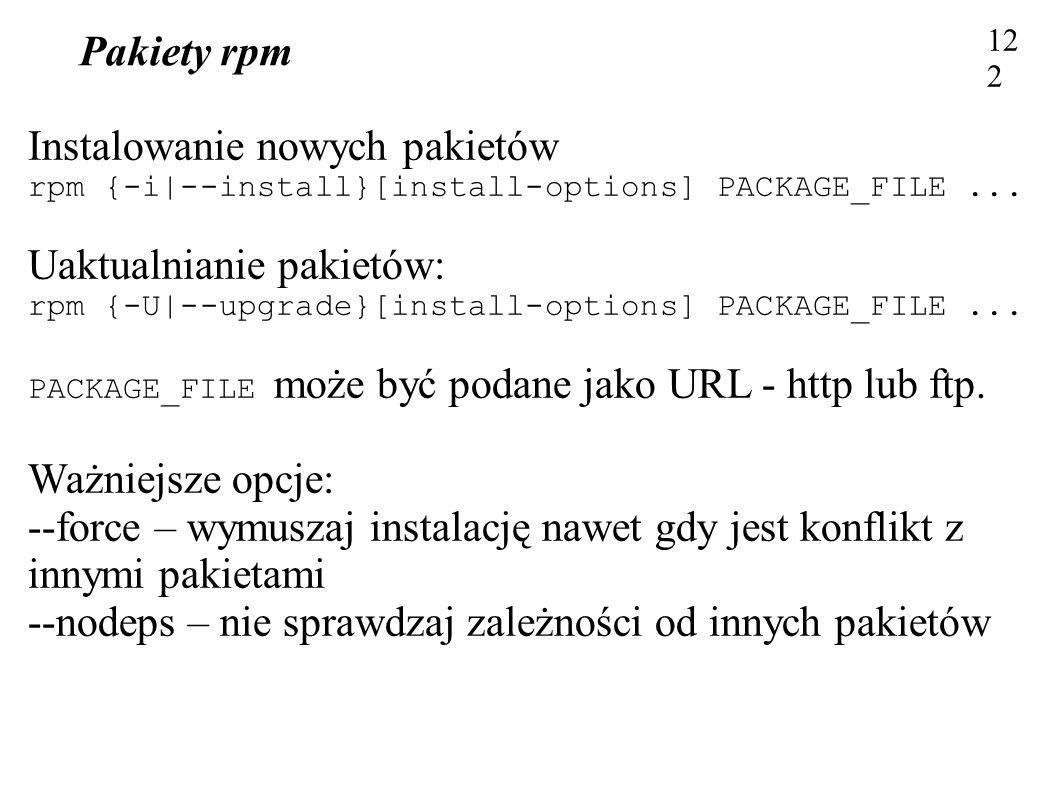 Pakiety rpm 122 Instalowanie nowych pakietów rpm {-i|--install}[install-options] PACKAGE_FILE... Uaktualnianie pakietów: rpm {-U|--upgrade}[install-op