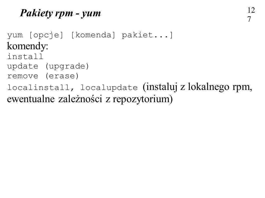 Pakiety rpm - yum 127 yum [opcje] [komenda] pakiet...] komendy: install update (upgrade) remove (erase) localinstall, localupdate (instaluj z lokalneg