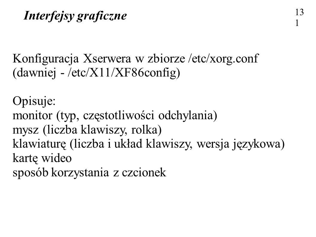 Interfejsy graficzne 131 Konfiguracja Xserwera w zbiorze /etc/xorg.conf (dawniej - /etc/X11/XF86config) Opisuje: monitor (typ, częstotliwości odchylan