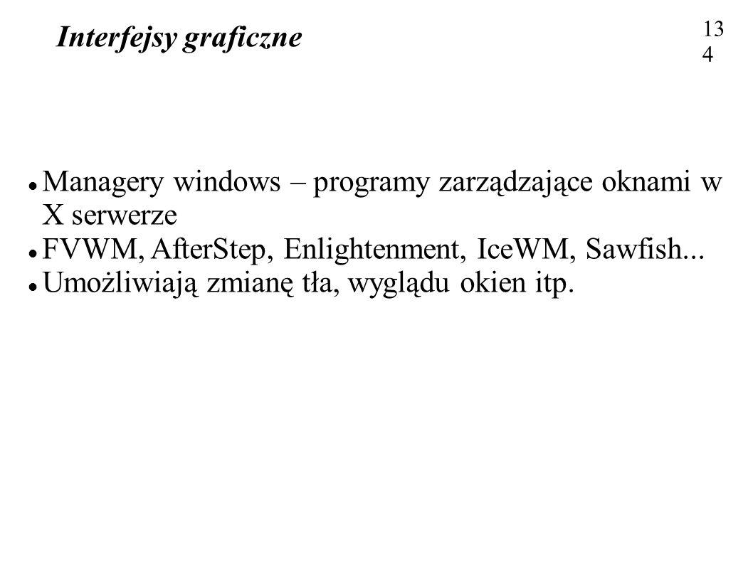 Interfejsy graficzne 134 Managery windows – programy zarządzające oknami w X serwerze FVWM, AfterStep, Enlightenment, IceWM, Sawfish... Umożliwiają zm