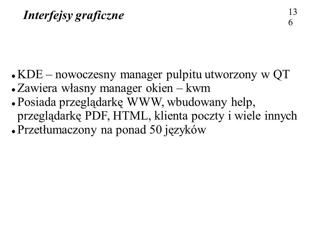 Interfejsy graficzne 136 KDE – nowoczesny manager pulpitu utworzony w QT Zawiera własny manager okien – kwm Posiada przeglądarkę WWW, wbudowany help,