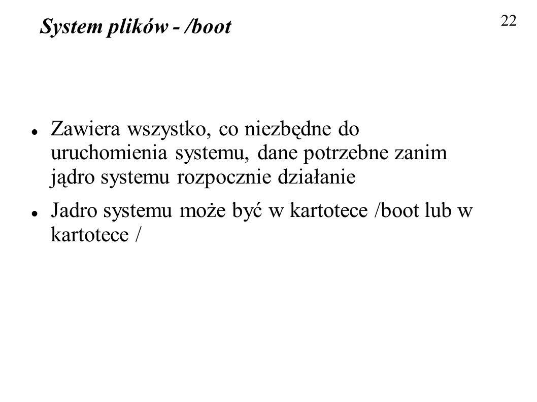 System plików - /boot Zawiera wszystko, co niezbędne do uruchomienia systemu, dane potrzebne zanim jądro systemu rozpocznie działanie Jadro systemu mo