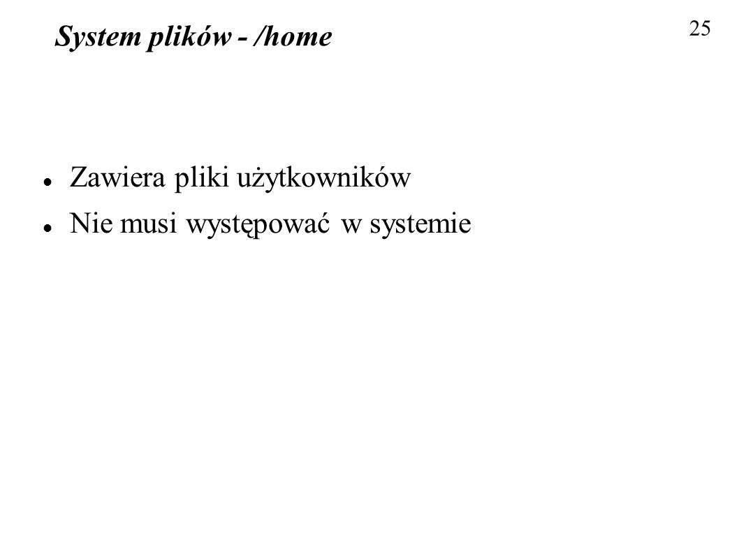 System plików - /home Zawiera pliki użytkowników Nie musi występować w systemie 25
