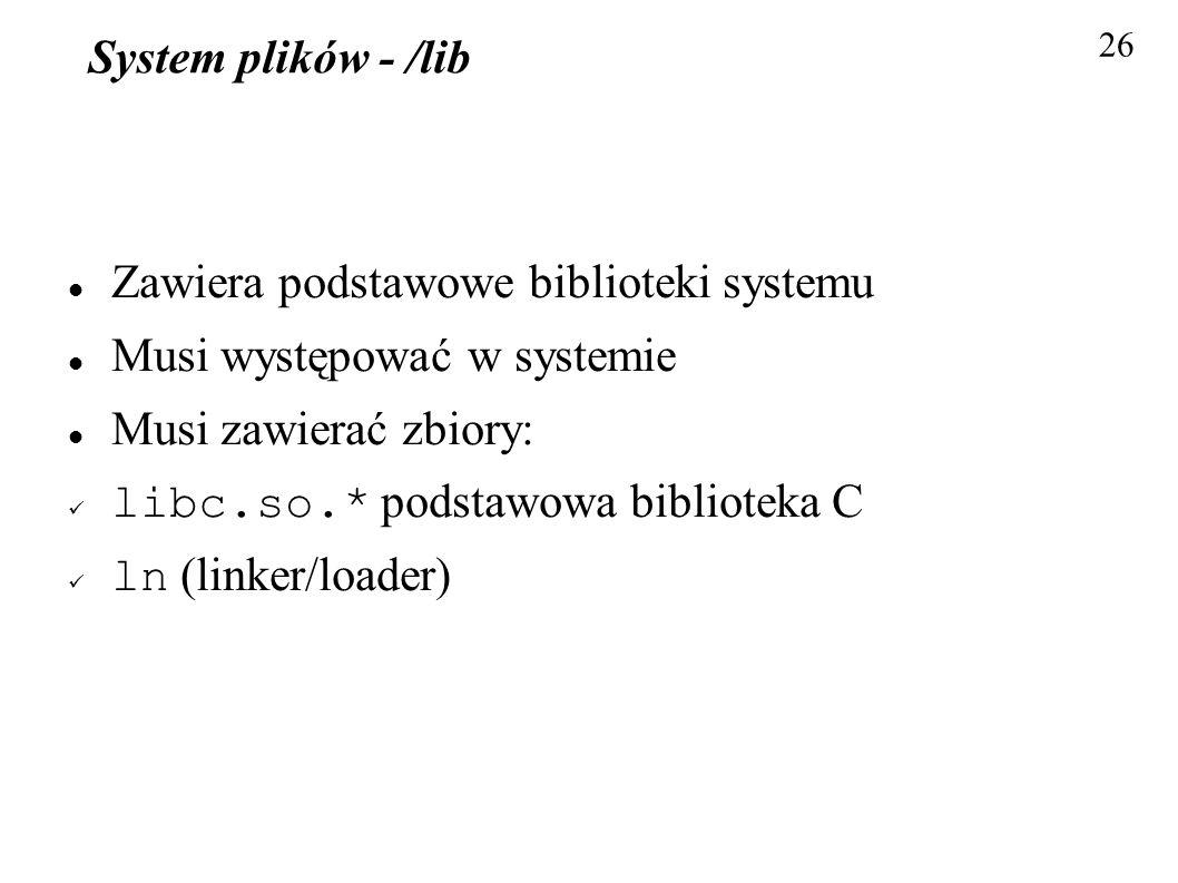 System plików - /lib Zawiera podstawowe biblioteki systemu Musi występować w systemie Musi zawierać zbiory: libc.so.* podstawowa biblioteka C ln (link