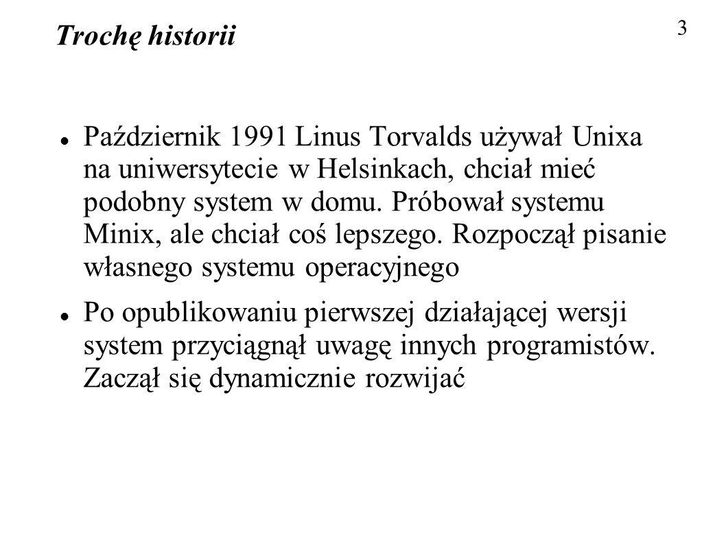 Trochę historii Październik 1991 Linus Torvalds używał Unixa na uniwersytecie w Helsinkach, chciał mieć podobny system w domu. Próbował systemu Minix,