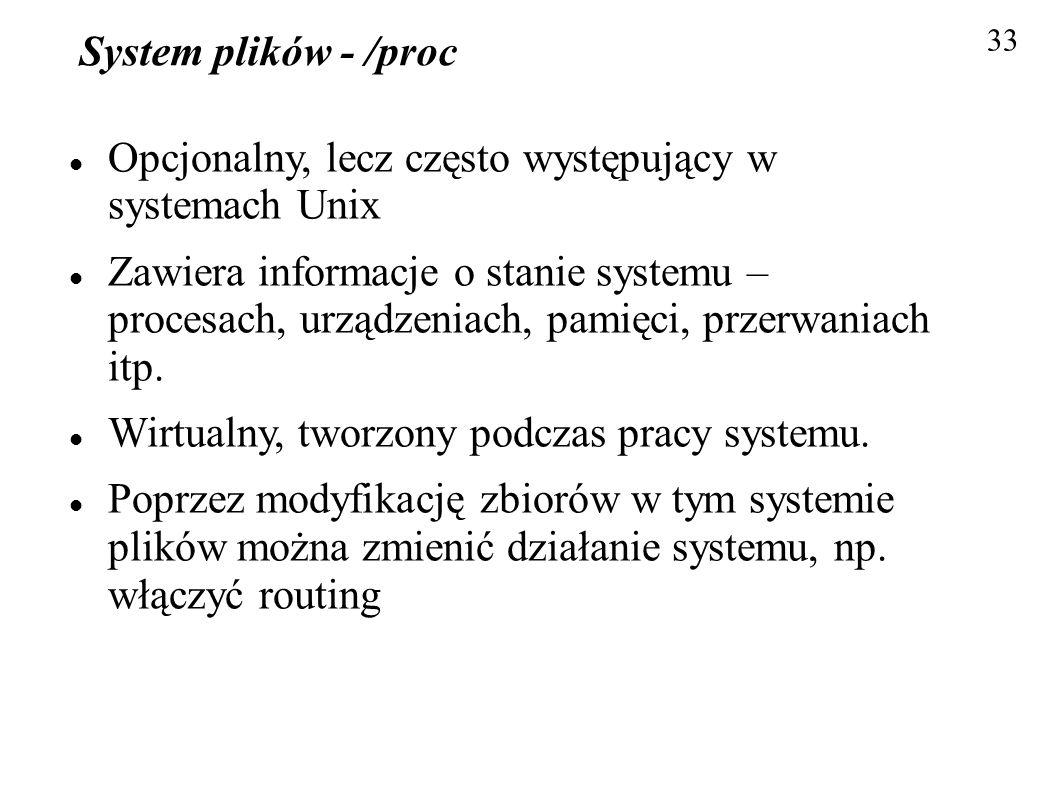 System plików - /proc Opcjonalny, lecz często występujący w systemach Unix Zawiera informacje o stanie systemu – procesach, urządzeniach, pamięci, prz