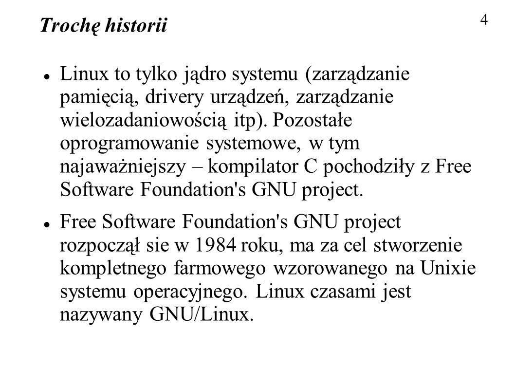 Trochę historii Linux to tylko jądro systemu (zarządzanie pamięcią, drivery urządzeń, zarządzanie wielozadaniowością itp). Pozostałe oprogramowanie sy