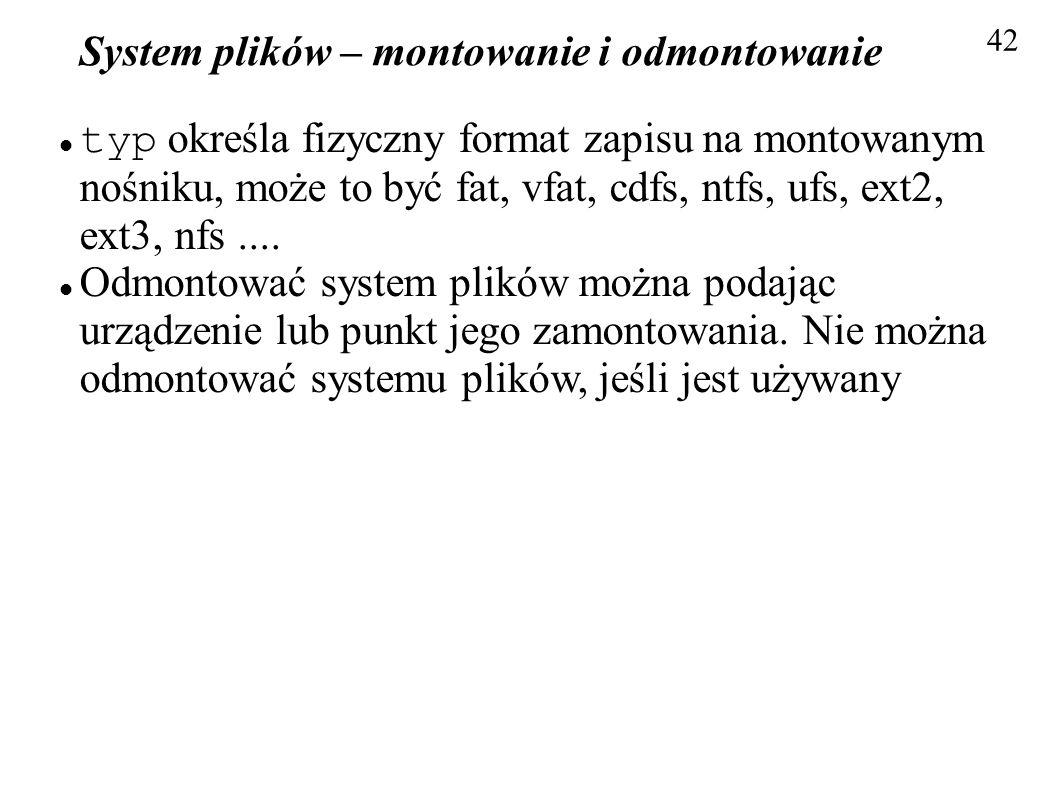 System plików – montowanie i odmontowanie 42 typ określa fizyczny format zapisu na montowanym nośniku, może to być fat, vfat, cdfs, ntfs, ufs, ext2, e