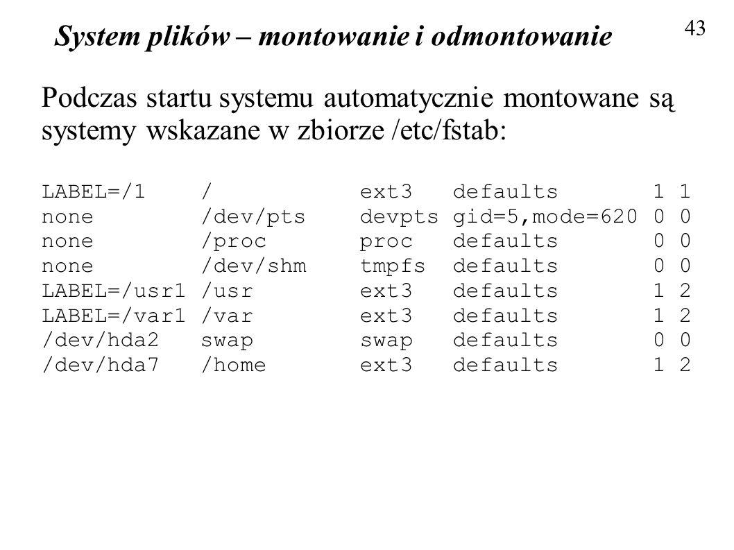 System plików – montowanie i odmontowanie 43 Podczas startu systemu automatycznie montowane są systemy wskazane w zbiorze /etc/fstab: LABEL=/1 / ext3