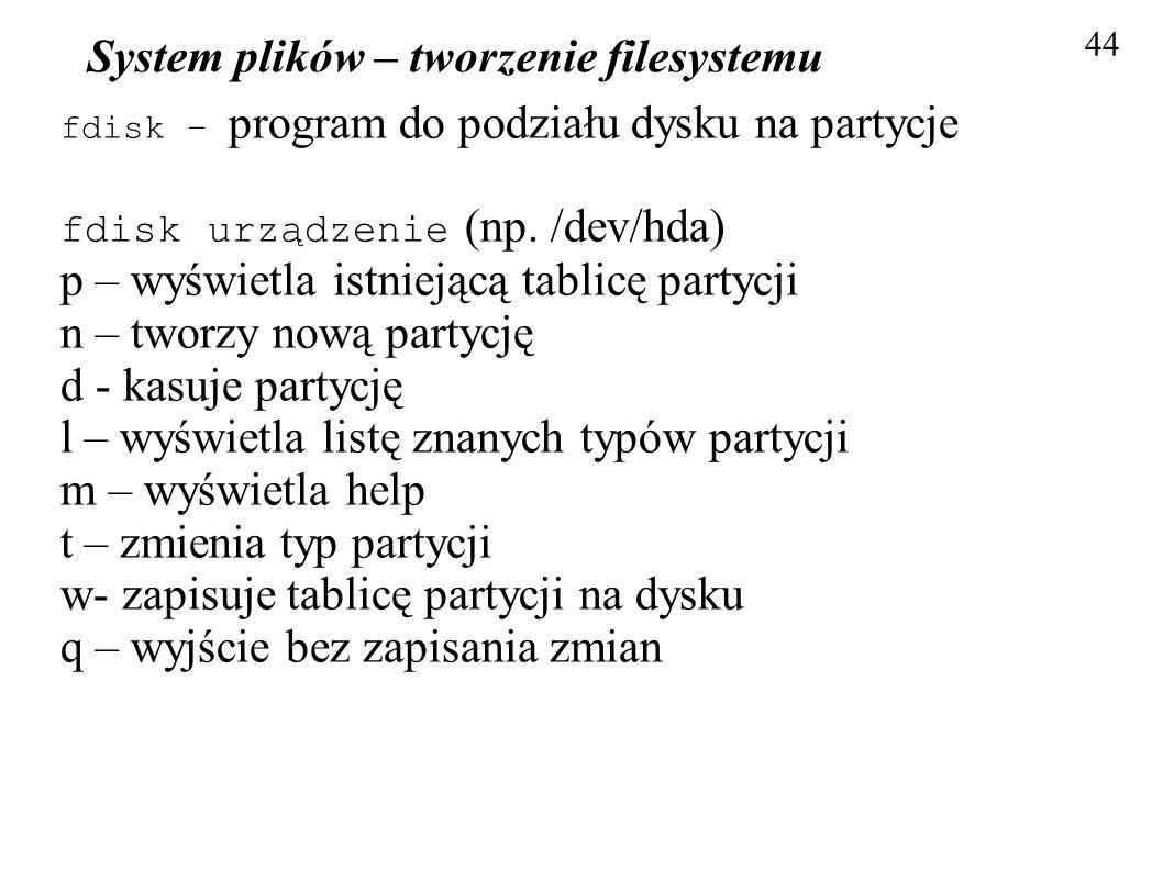 System plików – tworzenie filesystemu 44 fdisk – program do podziału dysku na partycje fdisk urządzenie (np. /dev/hda) p – wyświetla istniejącą tablic