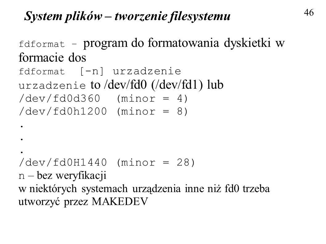 System plików – tworzenie filesystemu 46 fdformat – program do formatowania dyskietki w formacie dos fdformat [-n] urzadzenie urzadzenie to /dev/fd0 (