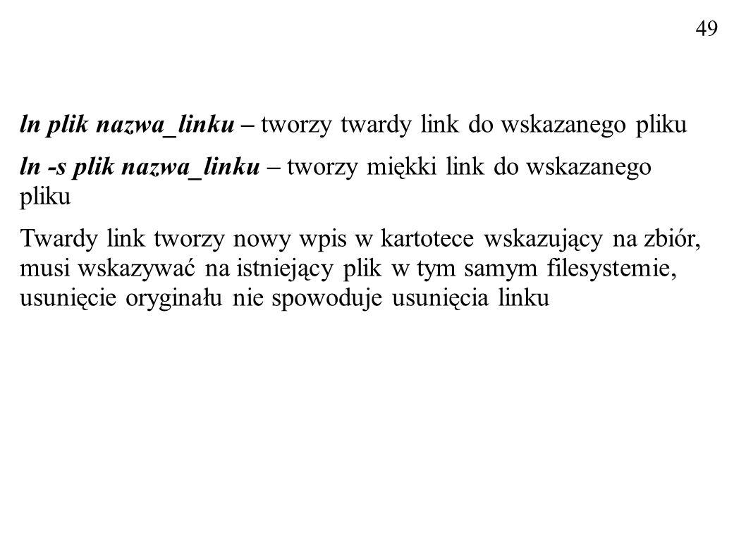 ln plik nazwa_linku – tworzy twardy link do wskazanego pliku ln -s plik nazwa_linku – tworzy miękki link do wskazanego pliku Twardy link tworzy nowy w
