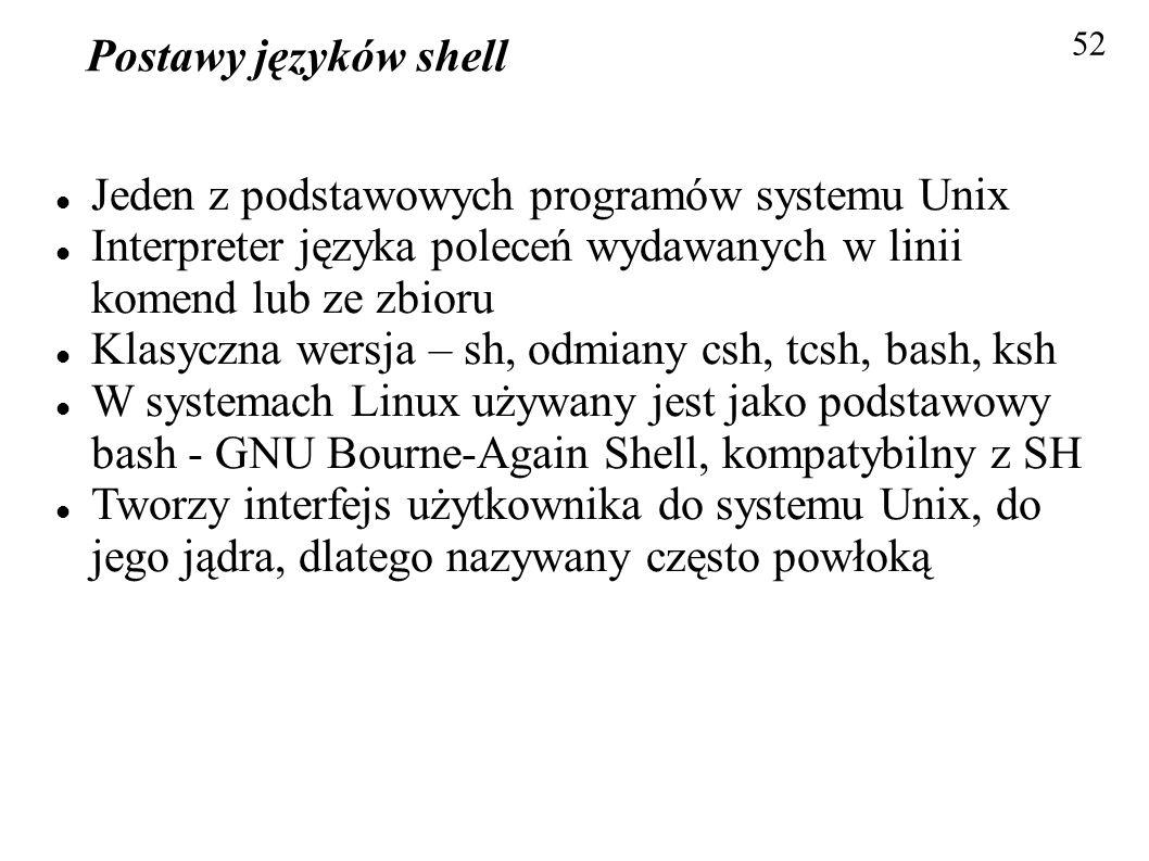 Postawy języków shell 52 Jeden z podstawowych programów systemu Unix Interpreter języka poleceń wydawanych w linii komend lub ze zbioru Klasyczna wers