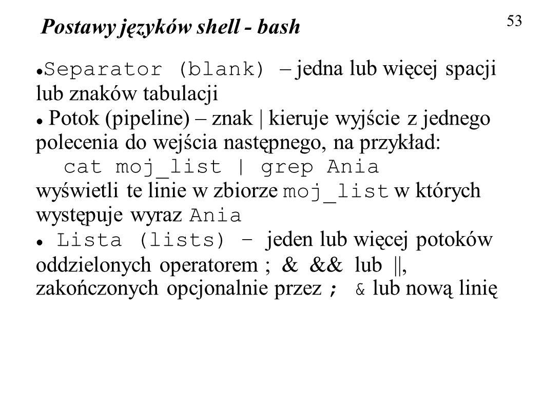 Postawy języków shell - bash 53 Separator (blank) – jedna lub więcej spacji lub znaków tabulacji Potok (pipeline) – znak | kieruje wyjście z jednego p