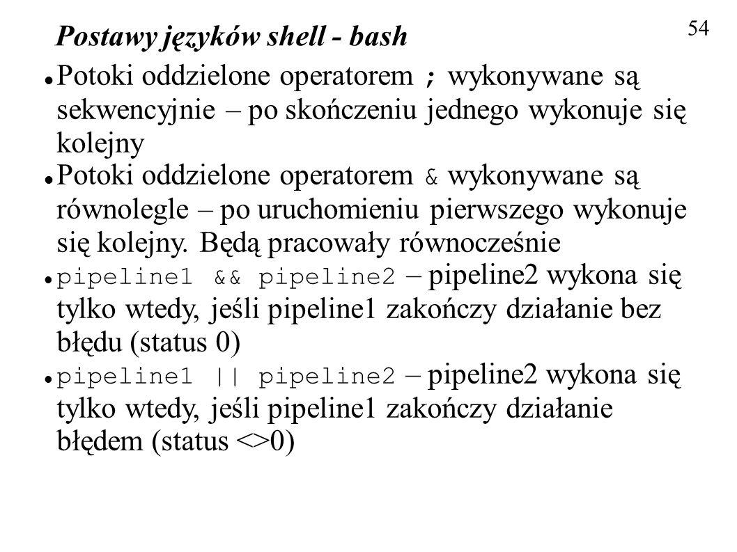 Postawy języków shell - bash 54 Potoki oddzielone operatorem ; wykonywane są sekwencyjnie – po skończeniu jednego wykonuje się kolejny Potoki oddzielo