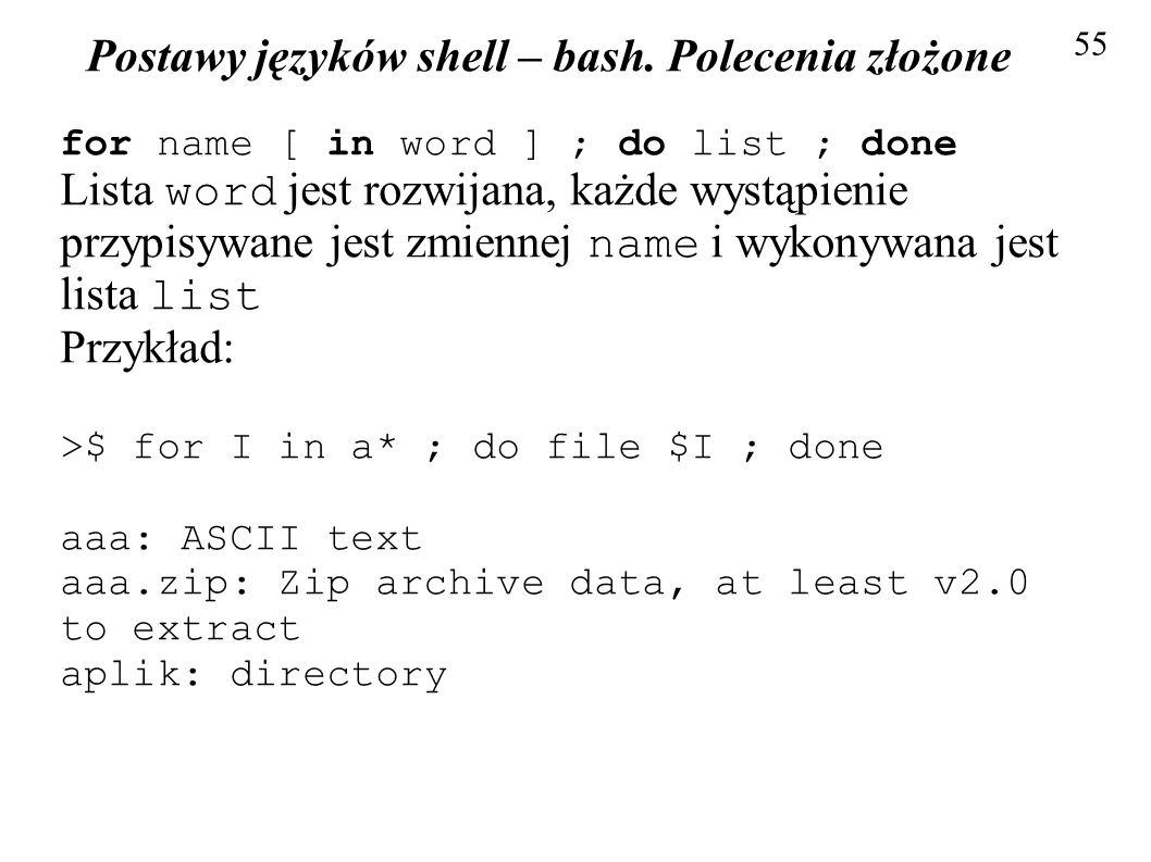 Postawy języków shell – bash. Polecenia złożone 55 for name [ in word ] ; do list ; done Lista word jest rozwijana, każde wystąpienie przypisywane jes