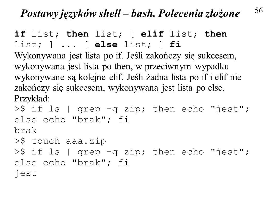 Postawy języków shell – bash. Polecenia złożone 56 if list; then list; [ elif list; then list; ]... [ else list; ] fi Wykonywana jest lista po if. Jeś