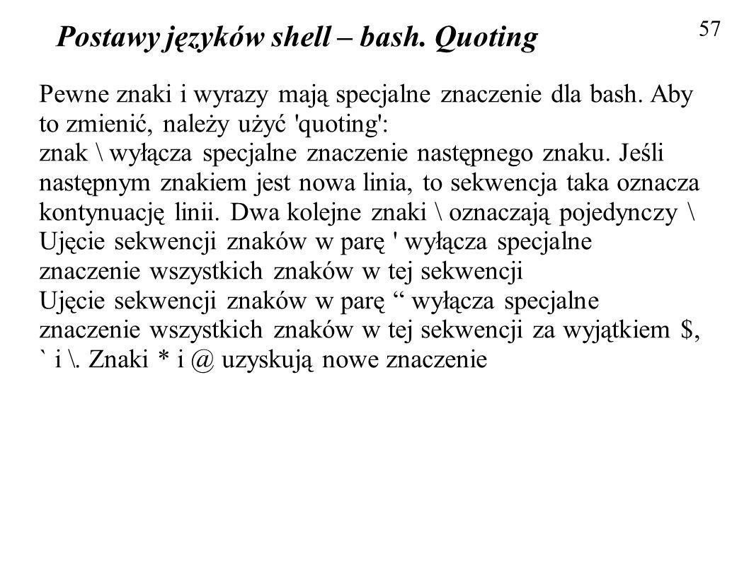 Postawy języków shell – bash. Quoting 57 Pewne znaki i wyrazy mają specjalne znaczenie dla bash. Aby to zmienić, należy użyć 'quoting': znak \ wyłącza