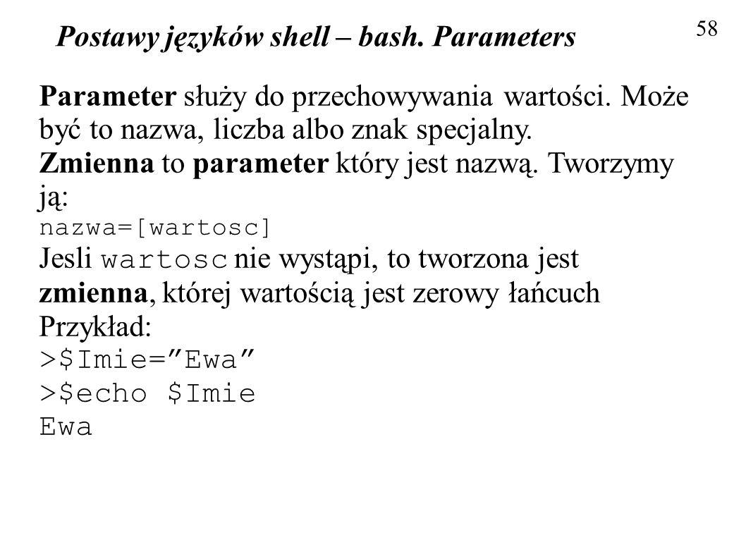 Postawy języków shell – bash. Parameters 58 Parameter służy do przechowywania wartości. Może być to nazwa, liczba albo znak specjalny. Zmienna to para