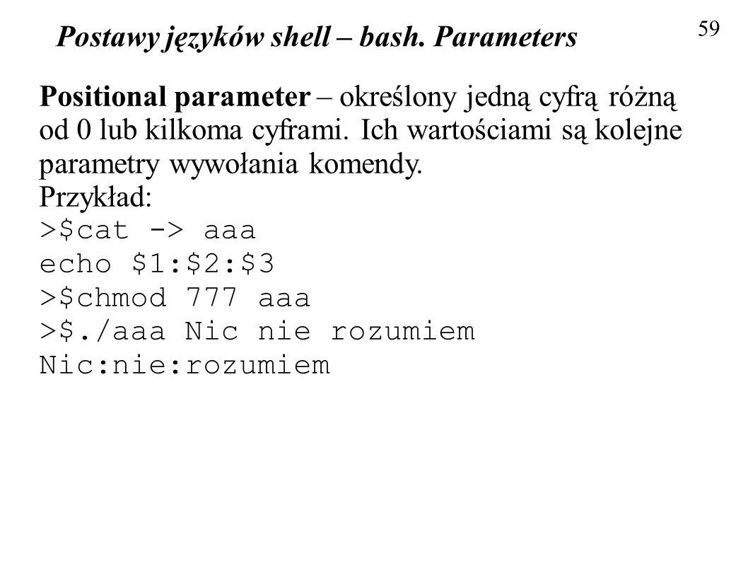 Postawy języków shell – bash. Parameters 59 Positional parameter – określony jedną cyfrą różną od 0 lub kilkoma cyframi. Ich wartościami są kolejne pa