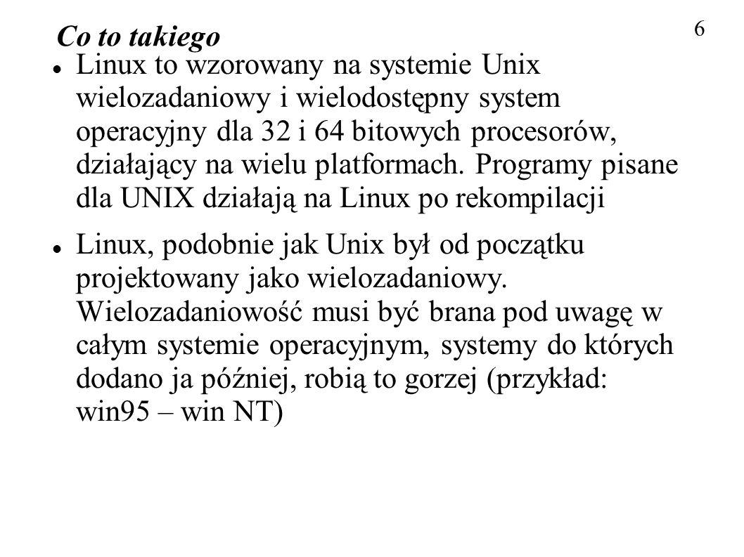 Co to takiego Linux to wzorowany na systemie Unix wielozadaniowy i wielodostępny system operacyjny dla 32 i 64 bitowych procesorów, działający na wiel