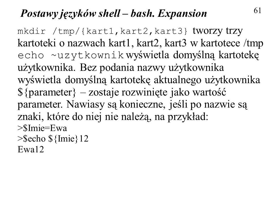 Postawy języków shell – bash. Expansion 61 mkdir /tmp/{kart1,kart2,kart3} tworzy trzy kartoteki o nazwach kart1, kart2, kart3 w kartotece /tmp echo ~u