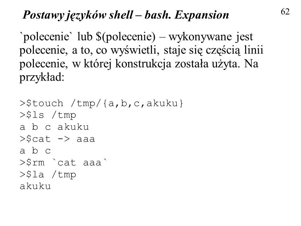 Postawy języków shell – bash. Expansion 62 `polecenie` lub $(polecenie) – wykonywane jest polecenie, a to, co wyświetli, staje się częścią linii polec