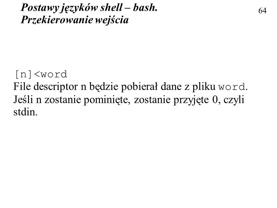 Postawy języków shell – bash. Przekierowanie wejścia 64 [n]<word File descriptor n będzie pobierał dane z pliku word. Jeśli n zostanie pominięte, zost