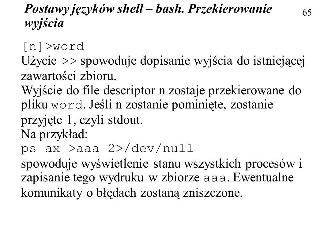 Postawy języków shell – bash. Przekierowanie wyjścia 65 [n]>word Użycie >> spowoduje dopisanie wyjścia do istniejącej zawartości zbioru. Wyjście do fi