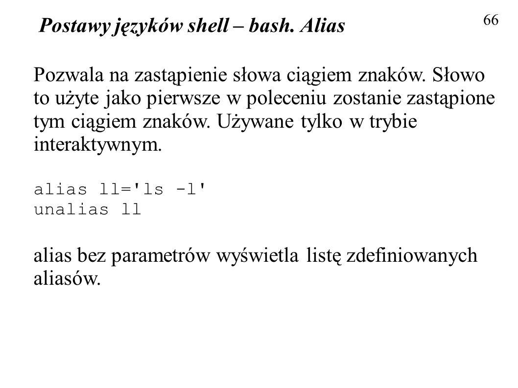Postawy języków shell – bash. Alias 66 Pozwala na zastąpienie słowa ciągiem znaków. Słowo to użyte jako pierwsze w poleceniu zostanie zastąpione tym c
