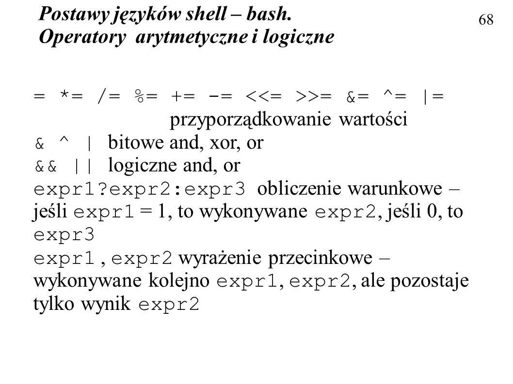 Postawy języków shell – bash. Operatory arytmetyczne i logiczne 68 = *= /= %= += -= >= &= ^= |= przyporządkowanie wartości & ^ | bitowe and, xor, or &