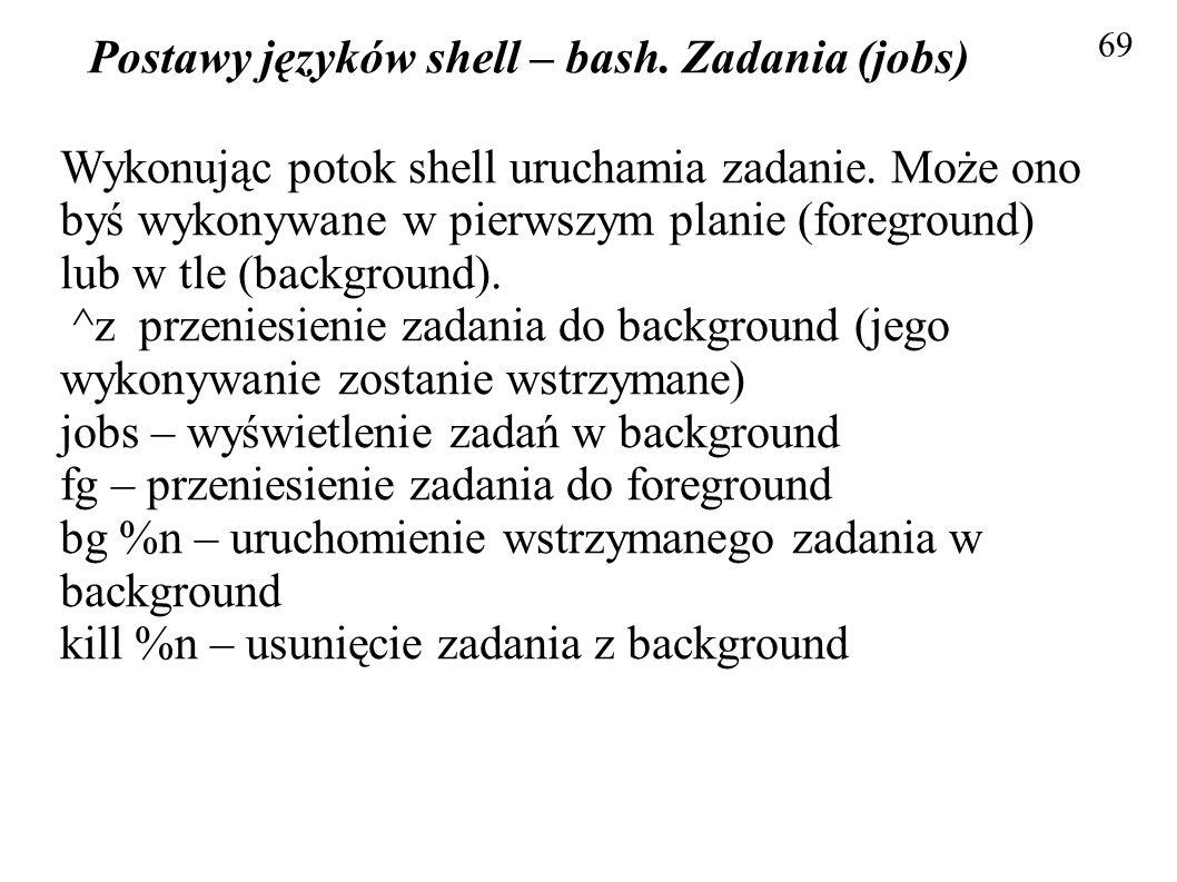 Postawy języków shell – bash. Zadania (jobs) 69 Wykonując potok shell uruchamia zadanie. Może ono byś wykonywane w pierwszym planie (foreground) lub w