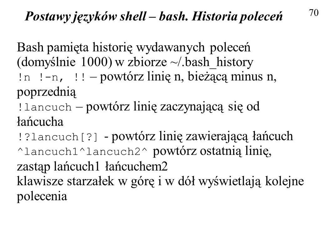 Postawy języków shell – bash. Historia poleceń 70 Bash pamięta historię wydawanych poleceń (domyślnie 1000) w zbiorze ~/.bash_history !n !-n, !! – pow