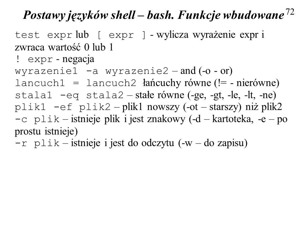 Postawy języków shell – bash. Funkcje wbudowane 72 test expr lub [ expr ] - wylicza wyrażenie expr i zwraca wartość 0 lub 1 ! expr - negacja wyrazenie