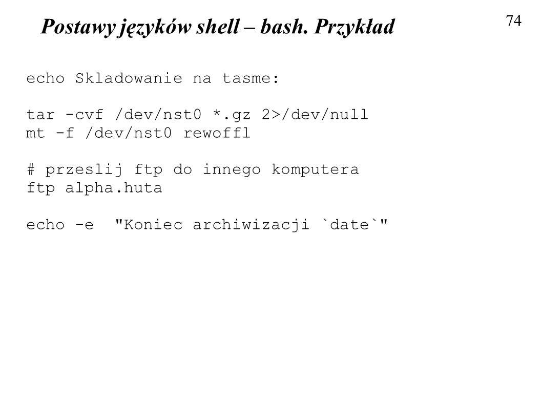 Postawy języków shell – bash. Przykład 74 echo Skladowanie na tasme: tar -cvf /dev/nst0 *.gz 2>/dev/null mt -f /dev/nst0 rewoffl # przeslij ftp do inn