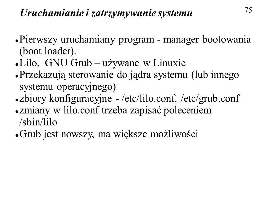 Uruchamianie i zatrzymywanie systemu 75 Pierwszy uruchamiany program - manager bootowania (boot loader). Lilo, GNU Grub – używane w Linuxie Przekazują