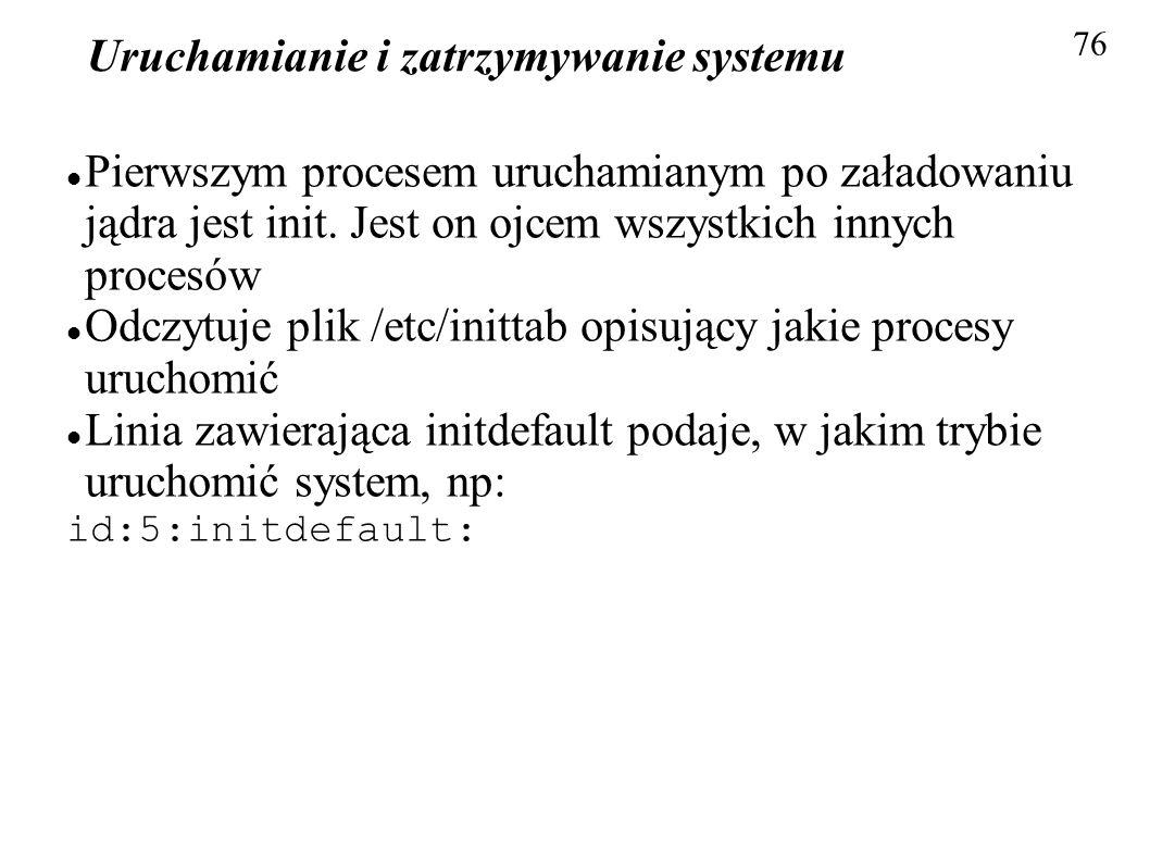 Uruchamianie i zatrzymywanie systemu 76 Pierwszym procesem uruchamianym po załadowaniu jądra jest init. Jest on ojcem wszystkich innych procesów Odczy