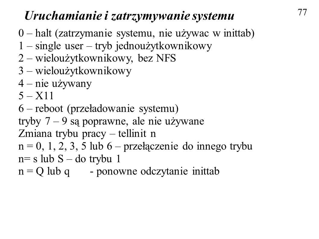 Uruchamianie i zatrzymywanie systemu 77 0 – halt (zatrzymanie systemu, nie używac w inittab) 1 – single user – tryb jednoużytkownikowy 2 – wieloużytko