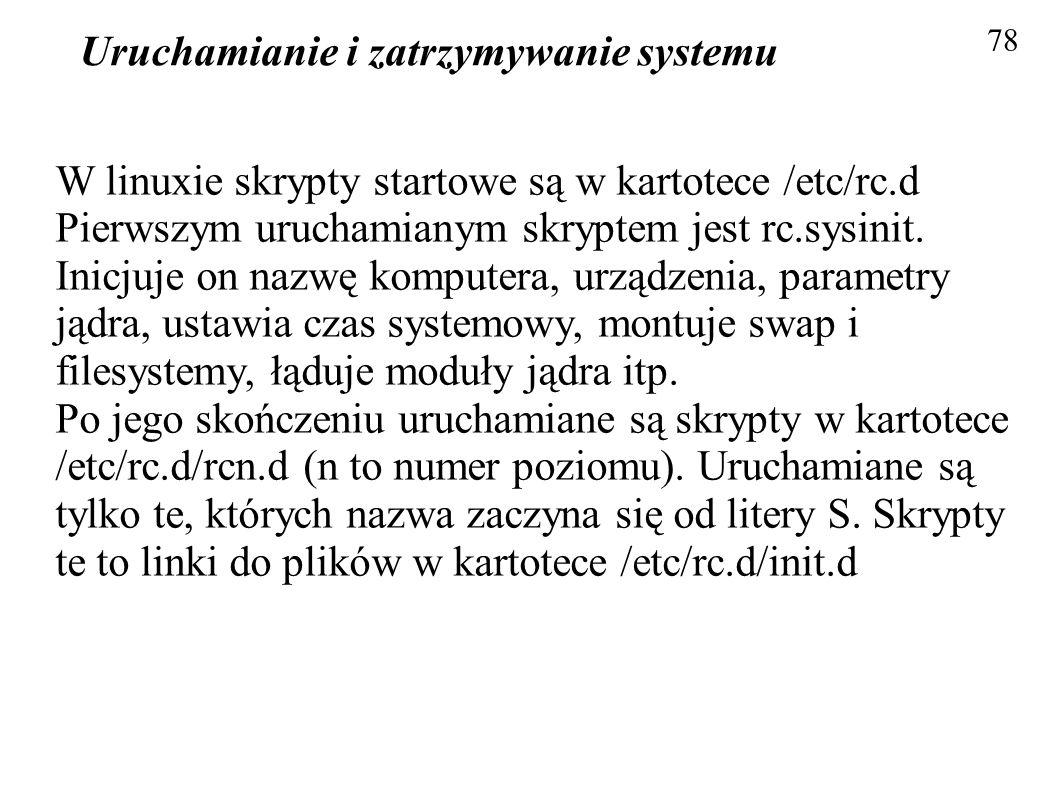 Uruchamianie i zatrzymywanie systemu 78 W linuxie skrypty startowe są w kartotece /etc/rc.d Pierwszym uruchamianym skryptem jest rc.sysinit. Inicjuje