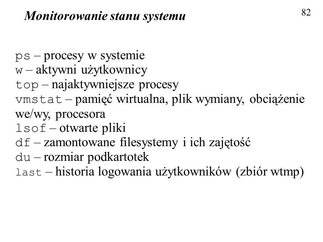 Monitorowanie stanu systemu 82 ps – procesy w systemie w – aktywni użytkownicy top – najaktywniejsze procesy vmstat – pamięć wirtualna, plik wymiany,