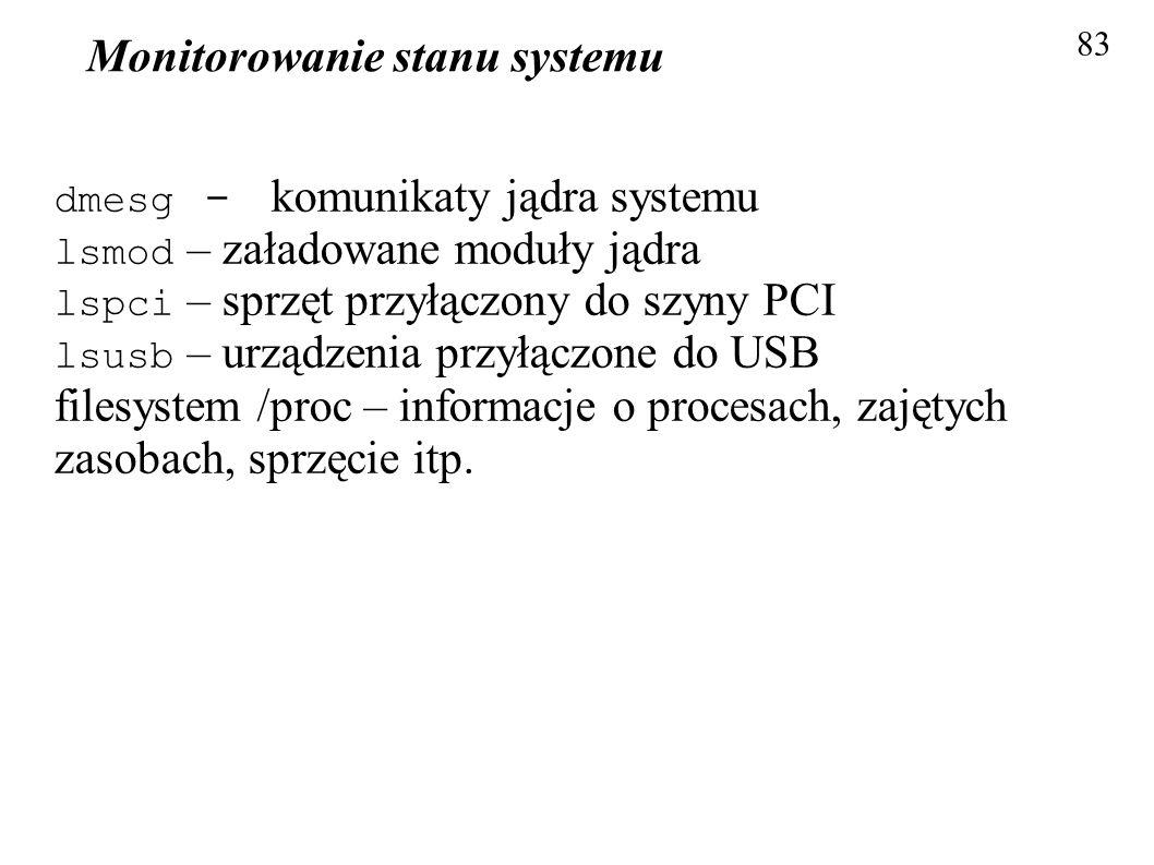 Monitorowanie stanu systemu 83 dmesg - komunikaty jądra systemu lsmod – załadowane moduły jądra lspci – sprzęt przyłączony do szyny PCI lsusb – urządz