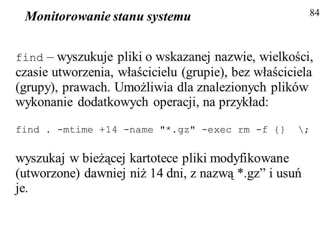 Monitorowanie stanu systemu 84 find – wyszukuje pliki o wskazanej nazwie, wielkości, czasie utworzenia, właścicielu (grupie), bez właściciela (grupy),
