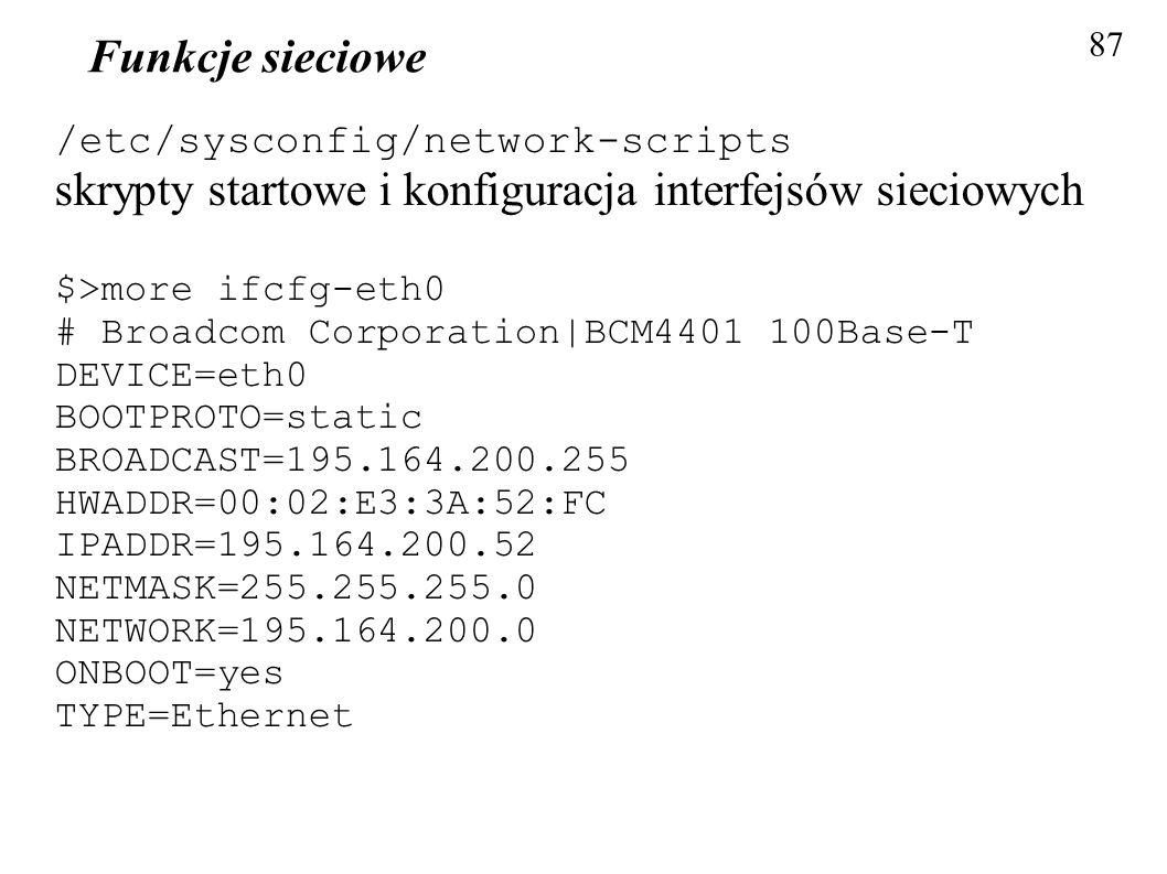 Funkcje sieciowe 87 /etc/sysconfig/network-scripts skrypty startowe i konfiguracja interfejsów sieciowych $>more ifcfg-eth0 # Broadcom Corporation|BCM