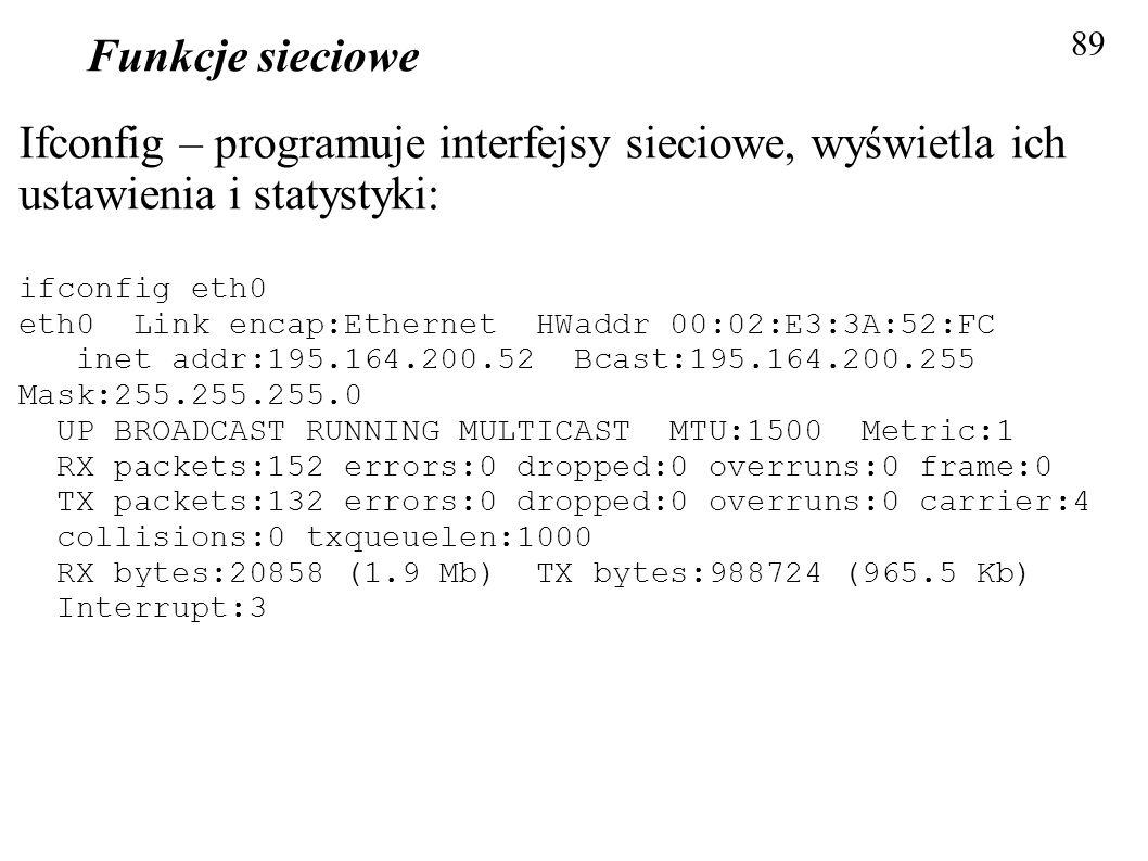 Funkcje sieciowe 89 Ifconfig – programuje interfejsy sieciowe, wyświetla ich ustawienia i statystyki: ifconfig eth0 eth0 Link encap:Ethernet HWaddr 00