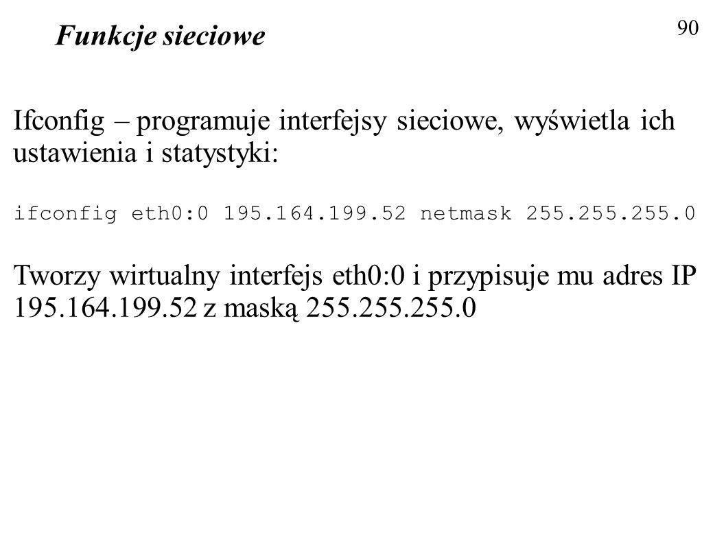 Funkcje sieciowe 90 Ifconfig – programuje interfejsy sieciowe, wyświetla ich ustawienia i statystyki: ifconfig eth0:0 195.164.199.52 netmask 255.255.2