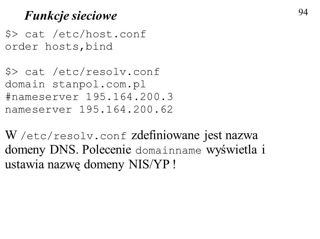 Funkcje sieciowe 94 $> cat /etc/host.conf order hosts,bind $> cat /etc/resolv.conf domain stanpol.com.pl #nameserver 195.164.200.3 nameserver 195.164.