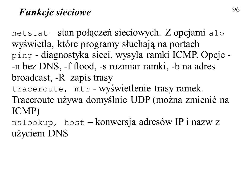Funkcje sieciowe 96 netstat – stan połączeń sieciowych. Z opcjami alp wyświetla, które programy słuchają na portach ping - diagnostyka sieci, wysyła r