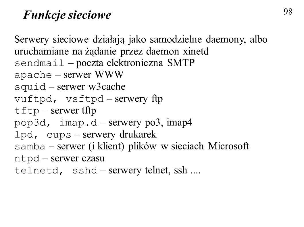 Funkcje sieciowe 98 Serwery sieciowe działają jako samodzielne daemony, albo uruchamiane na żądanie przez daemon xinetd sendmail – poczta elektroniczn
